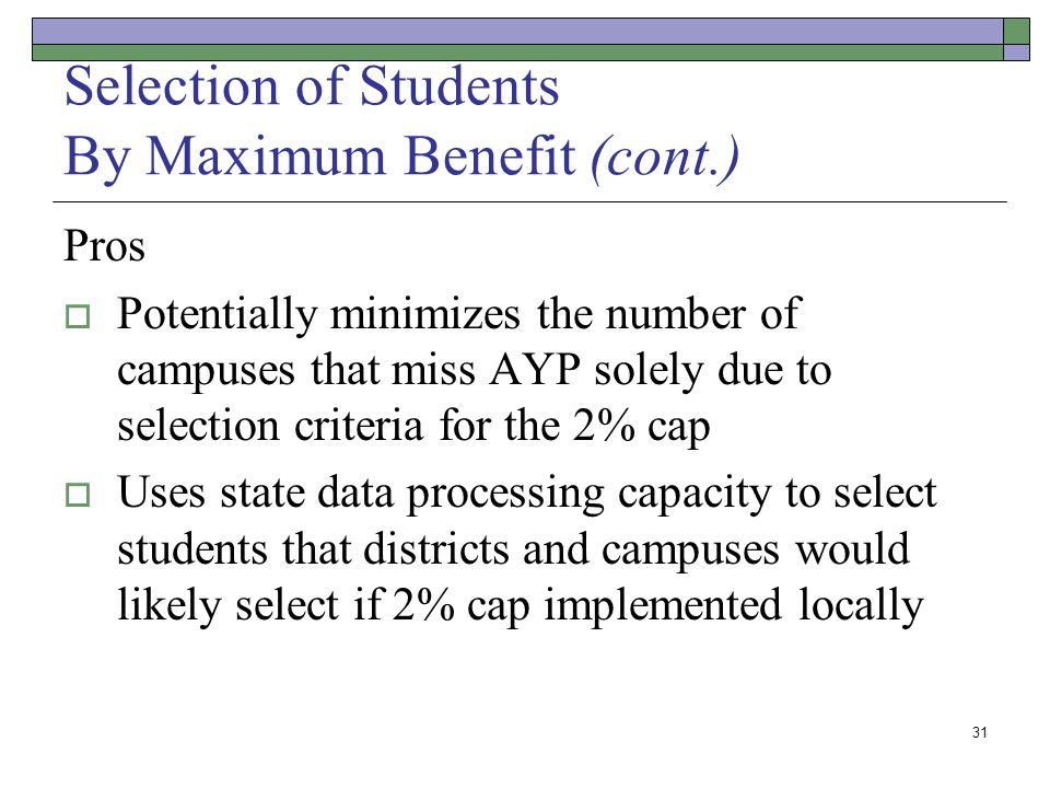 31 Selection of Students By Maximum Benefit(cont.) Pros Potentially minimizes the number of campuses that miss AYP solely due to selection criteria for the 2% cap Uses state data processing capacity to select students that districts and campuses would likely select if 2% cap implemented locally