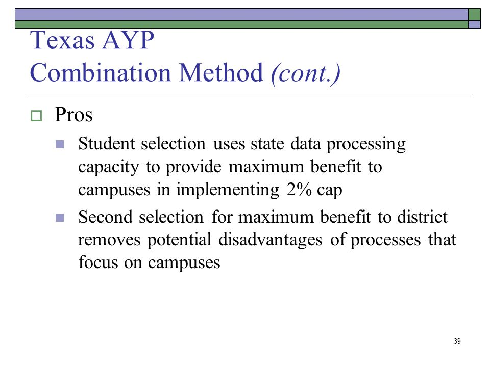 39 Texas AYP Combination Method (cont.) Pros Student selection uses state data processing capacity to provide maximum benefit to campuses in implementing 2% cap Second selection for maximum benefit to district removes potential disadvantages of processes that focus on campuses