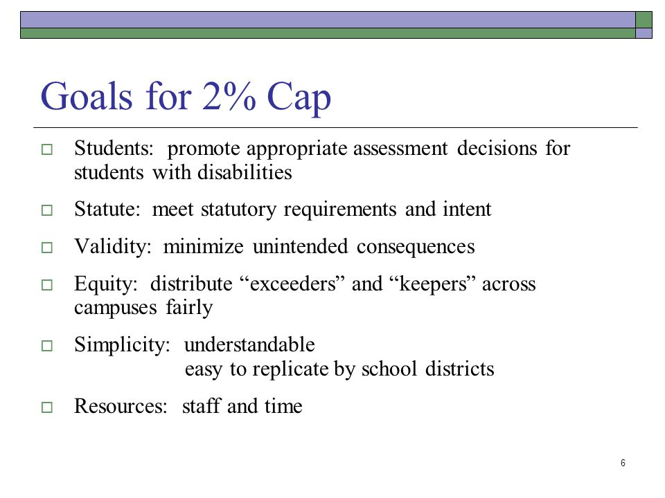 6 Goals for 2% Cap Students: promote appropriate assessment decisions for students with disabilities Statute: meet statutory requirements and intent Validity: minimize unintended consequences Equity: distribute exceeders and keepers across campuses fairly Simplicity: understandable easy to replicate by school districts Resources: staff and time