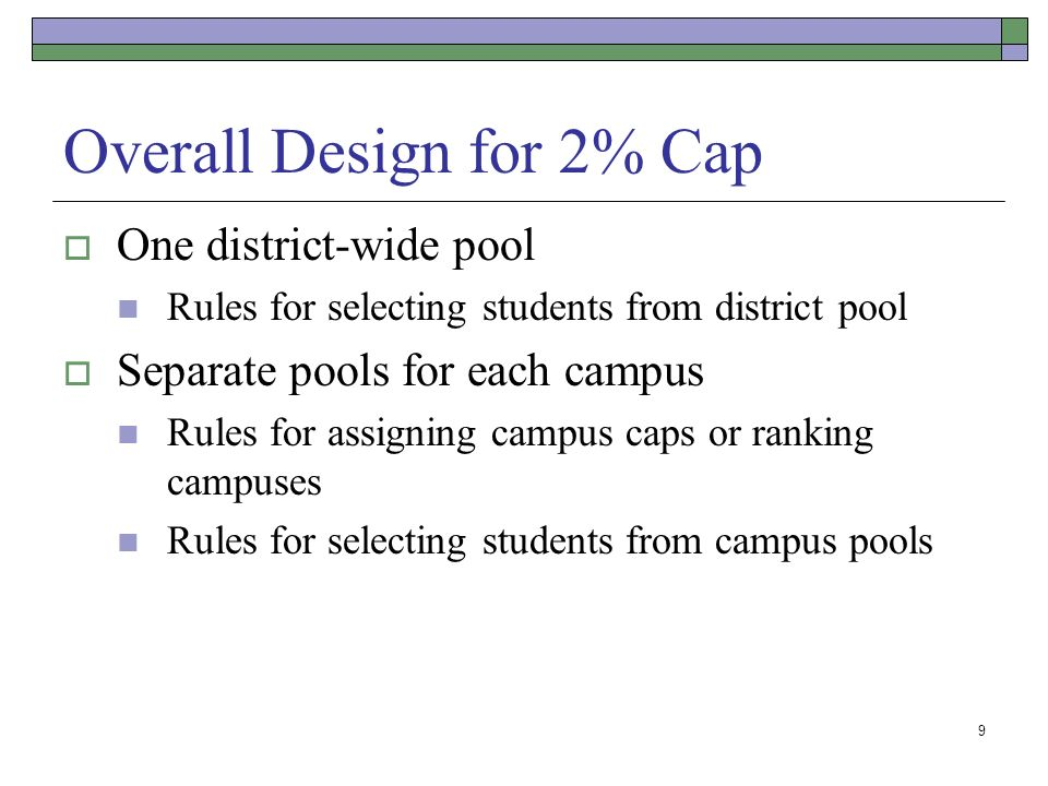 9 Overall Design for 2% Cap One district-wide pool Rules for selecting students from district pool Separate pools for each campus Rules for assigning campus caps or ranking campuses Rules for selecting students from campus pools
