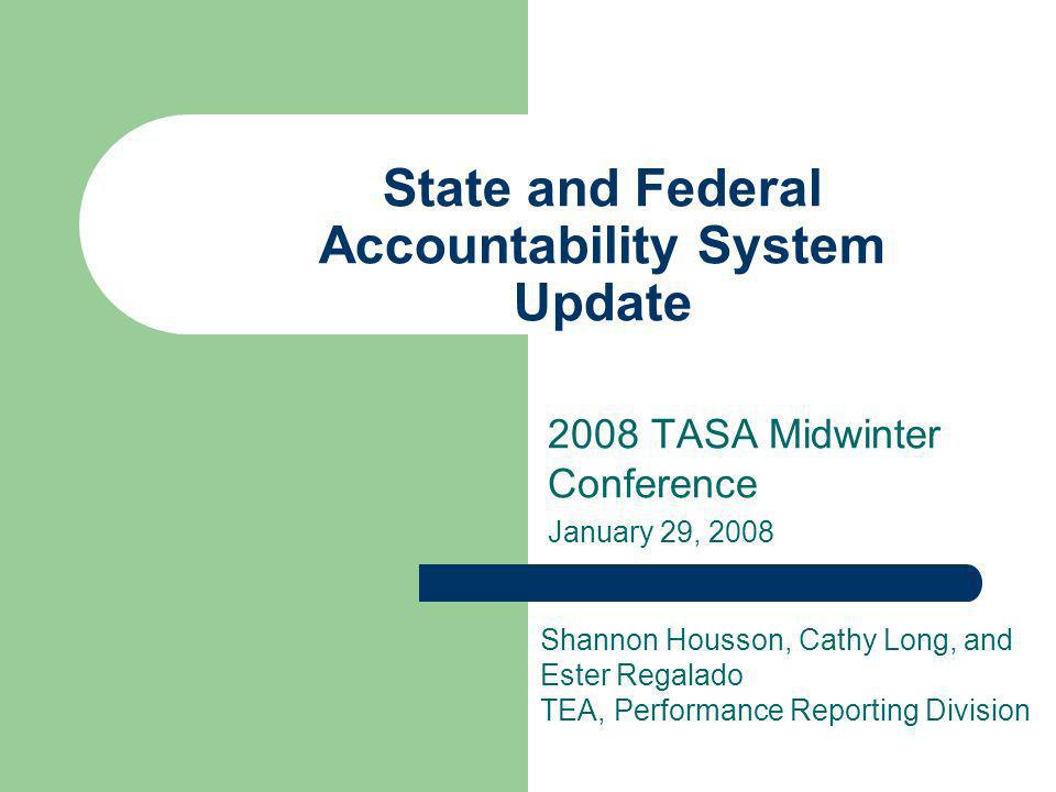 State and Federal Accountability System Update 2008 TASA Midwinter Conference January 29, 2008 Shannon Housson, Cathy Long, and Ester Regalado TEA, Pe
