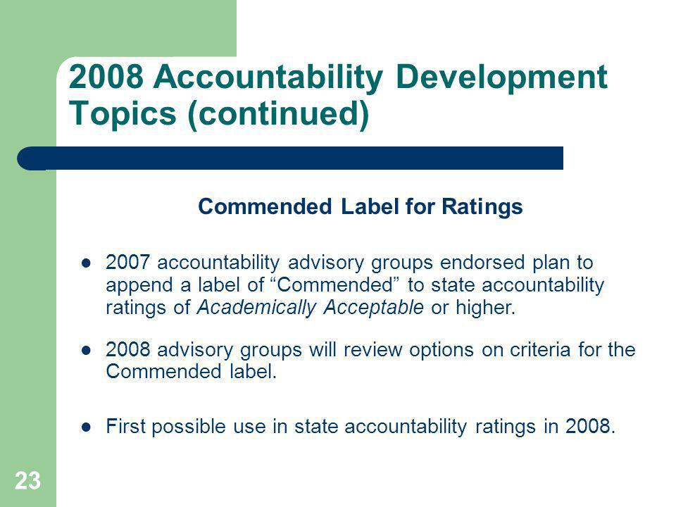 23 2008 Accountability Development Topics (continued) Commended Label for Ratings 2007 accountability advisory groups endorsed plan to append a label of Commended to state accountability ratings of Academically Acceptable or higher.