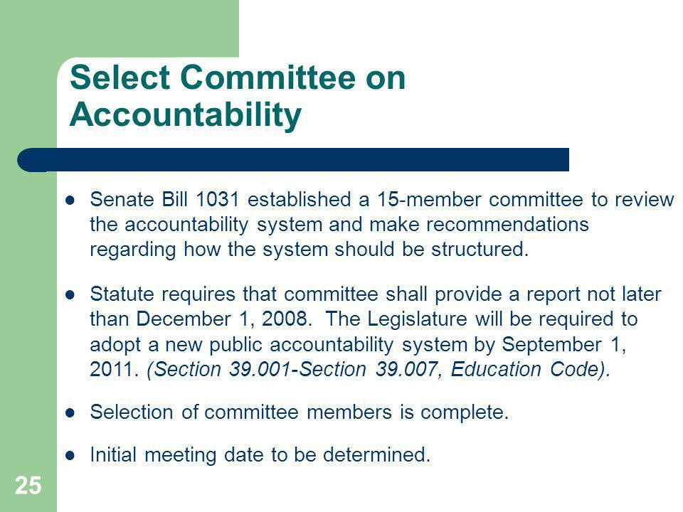25 Select Committee on Accountability Senate Bill 1031 established a 15-member committee to review the accountability system and make recommendations regarding how the system should be structured.