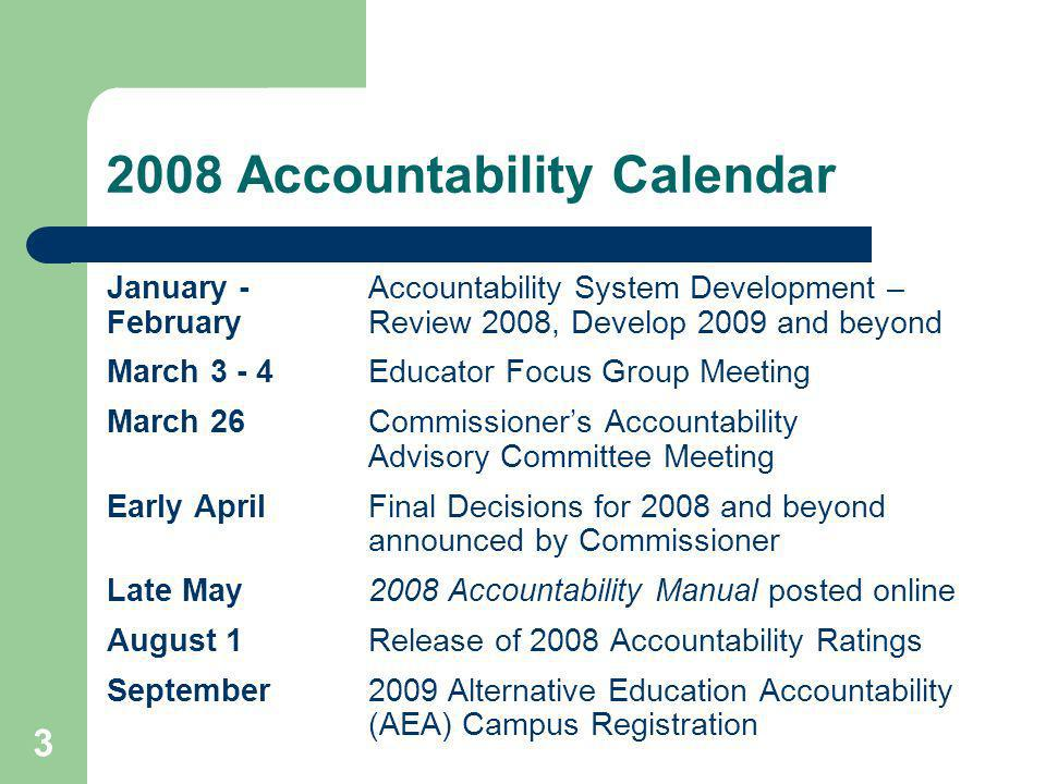 3 2008 Accountability Calendar January - Accountability System Development – February Review 2008, Develop 2009 and beyond March 3 - 4Educator Focus Group Meeting March 26Commissioners Accountability Advisory Committee Meeting Early AprilFinal Decisions for 2008 and beyond announced by Commissioner Late May2008 Accountability Manual posted online August 1Release of 2008 Accountability Ratings September2009 Alternative Education Accountability (AEA) Campus Registration