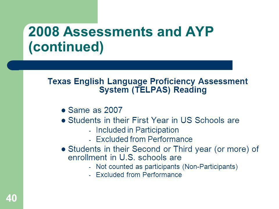 40 2008 Assessments and AYP (continued) Texas English Language Proficiency Assessment System (TELPAS) Reading Same as 2007 Students in their First Year in US Schools are  Included in Participation  Excluded from Performance Students in their Second or Third year (or more) of enrollment in U.S.