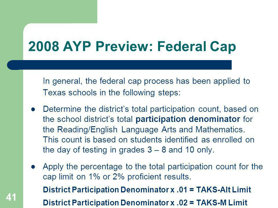41 2008 AYP Preview: Federal Cap In general, the federal cap process has been applied to Texas schools in the following steps: Determine the districts total participation count, based on the school districts total participation denominator for the Reading/English Language Arts and Mathematics.