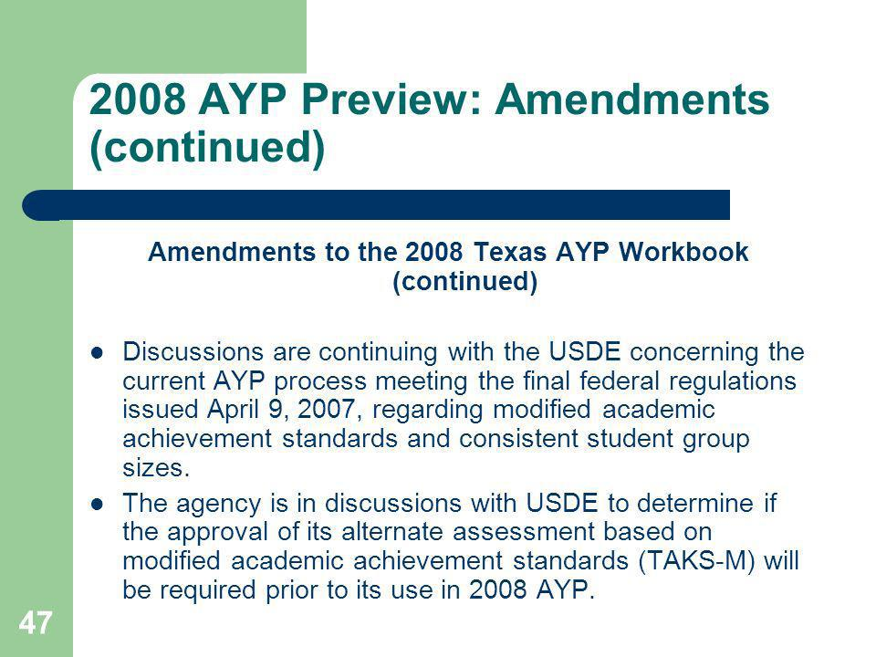 47 2008 AYP Preview: Amendments (continued) Amendments to the 2008 Texas AYP Workbook (continued) Discussions are continuing with the USDE concerning the current AYP process meeting the final federal regulations issued April 9, 2007, regarding modified academic achievement standards and consistent student group sizes.