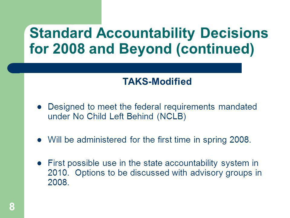8 Standard Accountability Decisions for 2008 and Beyond (continued) TAKS-Modified Designed to meet the federal requirements mandated under No Child Left Behind (NCLB) Will be administered for the first time in spring 2008.