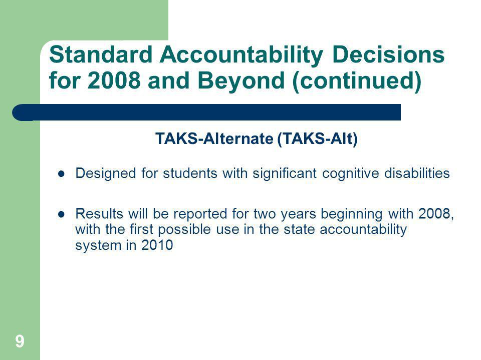9 Standard Accountability Decisions for 2008 and Beyond (continued) TAKS-Alternate (TAKS-Alt) Designed for students with significant cognitive disabilities Results will be reported for two years beginning with 2008, with the first possible use in the state accountability system in 2010