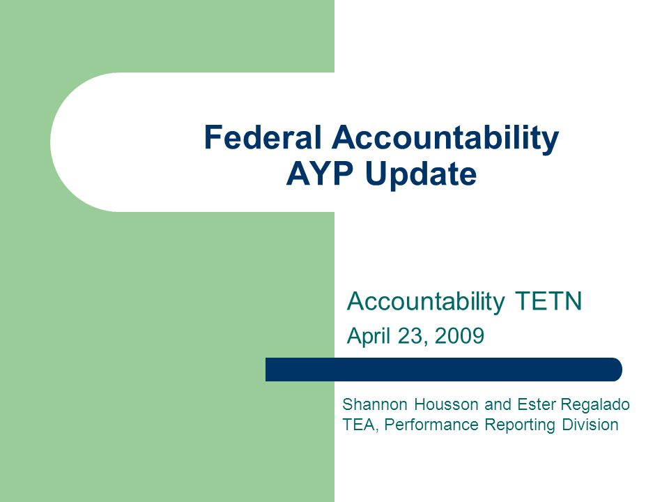 Federal Accountability AYP Update Accountability TETN April 23, 2009 Shannon Housson and Ester Regalado TEA, Performance Reporting Division