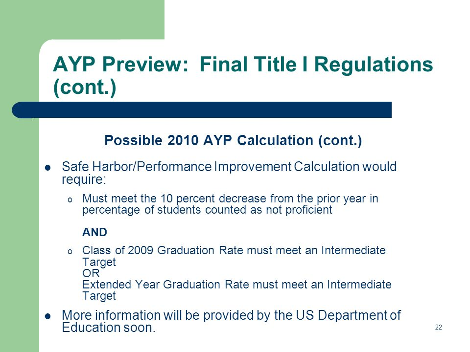 22 AYP Preview: Final Title I Regulations (cont.) Possible 2010 AYP Calculation (cont.) Safe Harbor/Performance Improvement Calculation would require: o Must meet the 10 percent decrease from the prior year in percentage of students counted as not proficient AND o Class of 2009 Graduation Rate must meet an Intermediate Target OR Extended Year Graduation Rate must meet an Intermediate Target More information will be provided by the US Department of Education soon.