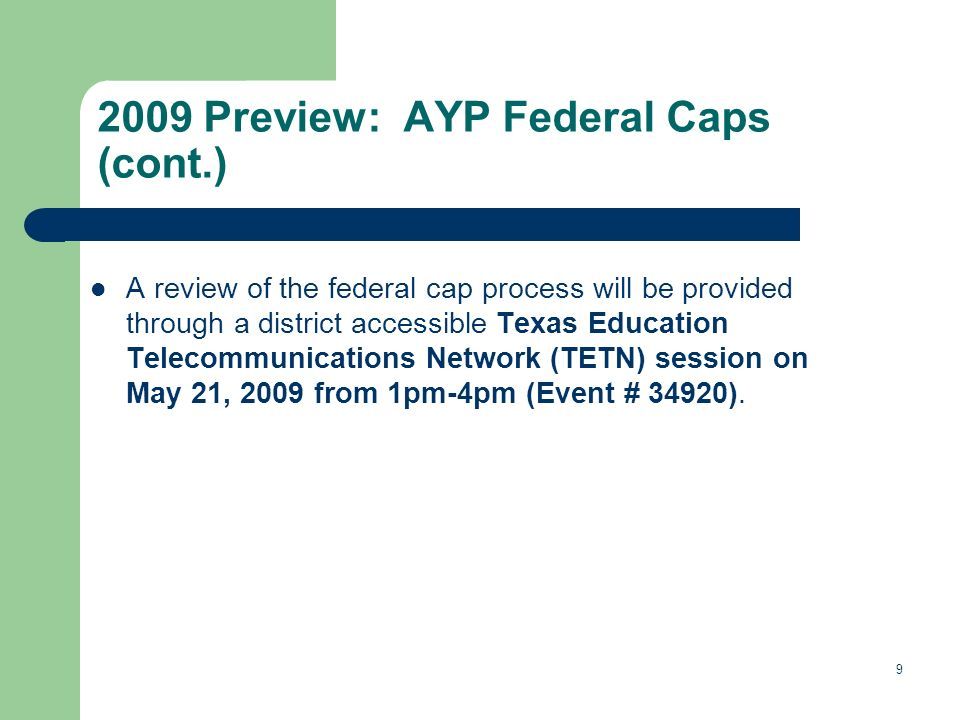 Preview: AYP Federal Caps (cont.) A review of the federal cap process will be provided through a district accessible Texas Education Telecommunications Network (TETN) session on May 21, 2009 from 1pm-4pm (Event # 34920).