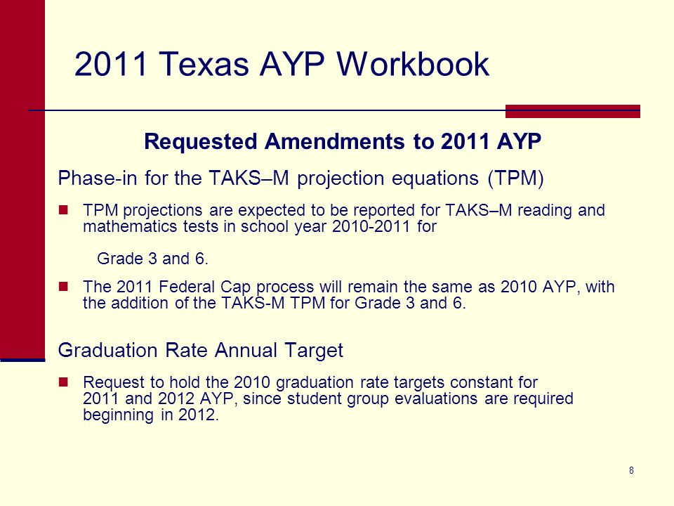 8 2011 Texas AYP Workbook Requested Amendments to 2011 AYP Phase-in for the TAKS–M projection equations (TPM) TPM projections are expected to be repor