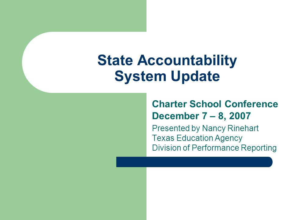 State Accountability System Update Charter School Conference December 7 – 8, 2007 Presented by Nancy Rinehart Texas Education Agency Division of Performance Reporting