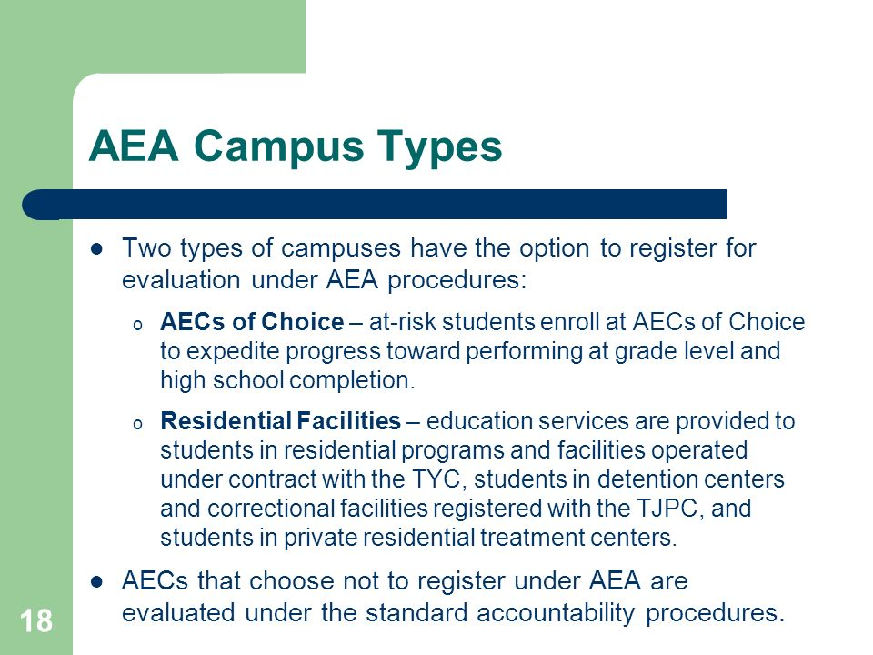18 AEA Campus Types Two types of campuses have the option to register for evaluation under AEA procedures: o AECs of Choice – at-risk students enroll at AECs of Choice to expedite progress toward performing at grade level and high school completion.