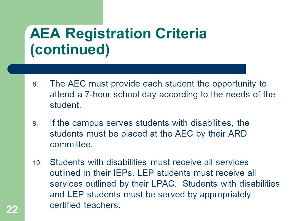 22 AEA Registration Criteria (continued) 8. The AEC must provide each student the opportunity to attend a 7-hour school day according to the needs of