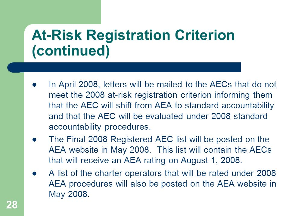 28 At-Risk Registration Criterion (continued) In April 2008, letters will be mailed to the AECs that do not meet the 2008 at-risk registration criterion informing them that the AEC will shift from AEA to standard accountability and that the AEC will be evaluated under 2008 standard accountability procedures.