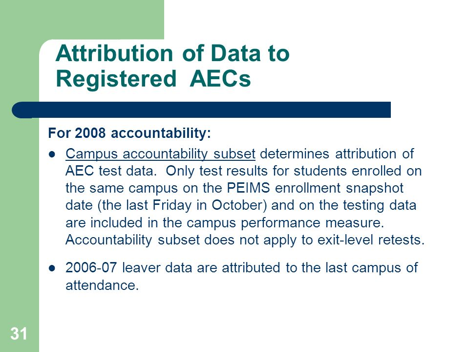 31 Attribution of Data to Registered AECs For 2008 accountability: Campus accountability subset determines attribution of AEC test data.