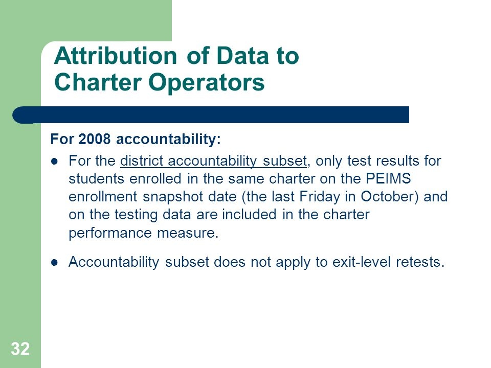 32 Attribution of Data to Charter Operators For 2008 accountability: For the district accountability subset, only test results for students enrolled in the same charter on the PEIMS enrollment snapshot date (the last Friday in October) and on the testing data are included in the charter performance measure.