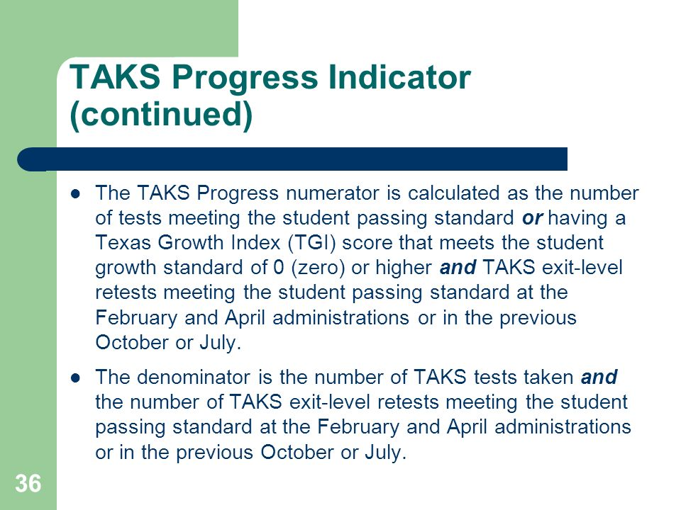 36 TAKS Progress Indicator (continued) The TAKS Progress numerator is calculated as the number of tests meeting the student passing standard or having a Texas Growth Index (TGI) score that meets the student growth standard of 0 (zero) or higher and TAKS exit-level retests meeting the student passing standard at the February and April administrations or in the previous October or July.