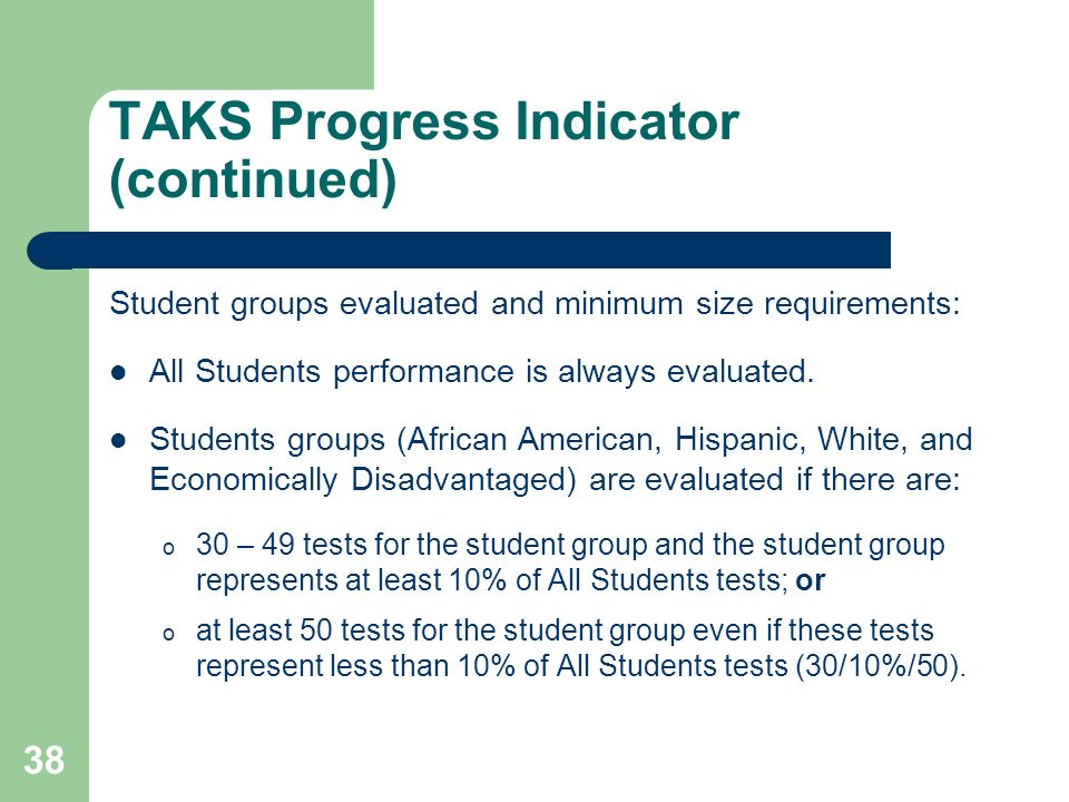 38 TAKS Progress Indicator (continued) Student groups evaluated and minimum size requirements: All Students performance is always evaluated.