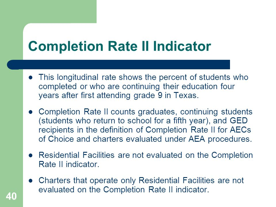40 Completion Rate II Indicator This longitudinal rate shows the percent of students who completed or who are continuing their education four years after first attending grade 9 in Texas.