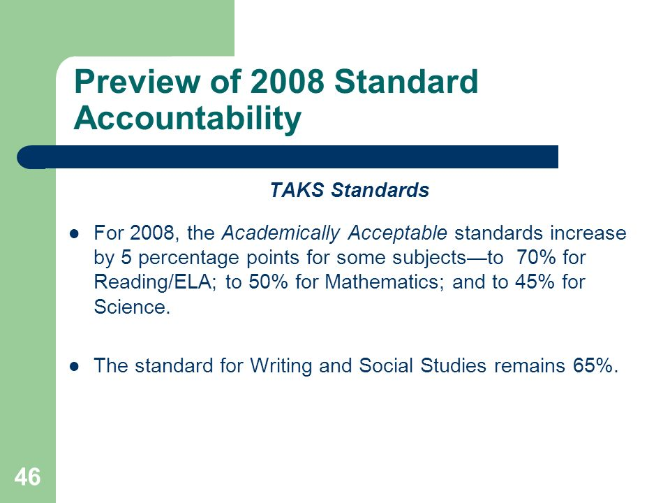 46 Preview of 2008 Standard Accountability TAKS Standards For 2008, the Academically Acceptable standards increase by 5 percentage points for some sub