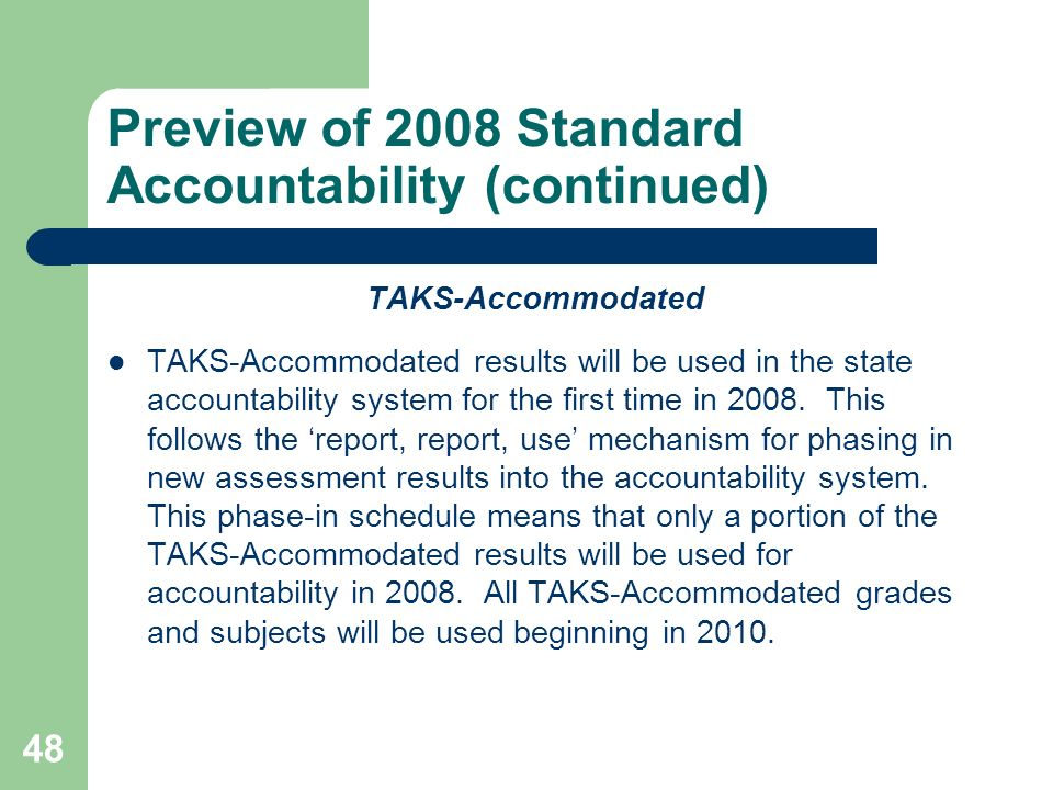48 Preview of 2008 Standard Accountability (continued) TAKS-Accommodated TAKS-Accommodated results will be used in the state accountability system for the first time in 2008.