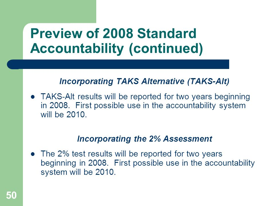 50 Preview of 2008 Standard Accountability (continued) Incorporating TAKS Alternative (TAKS-Alt) TAKS-Alt results will be reported for two years beginning in 2008.