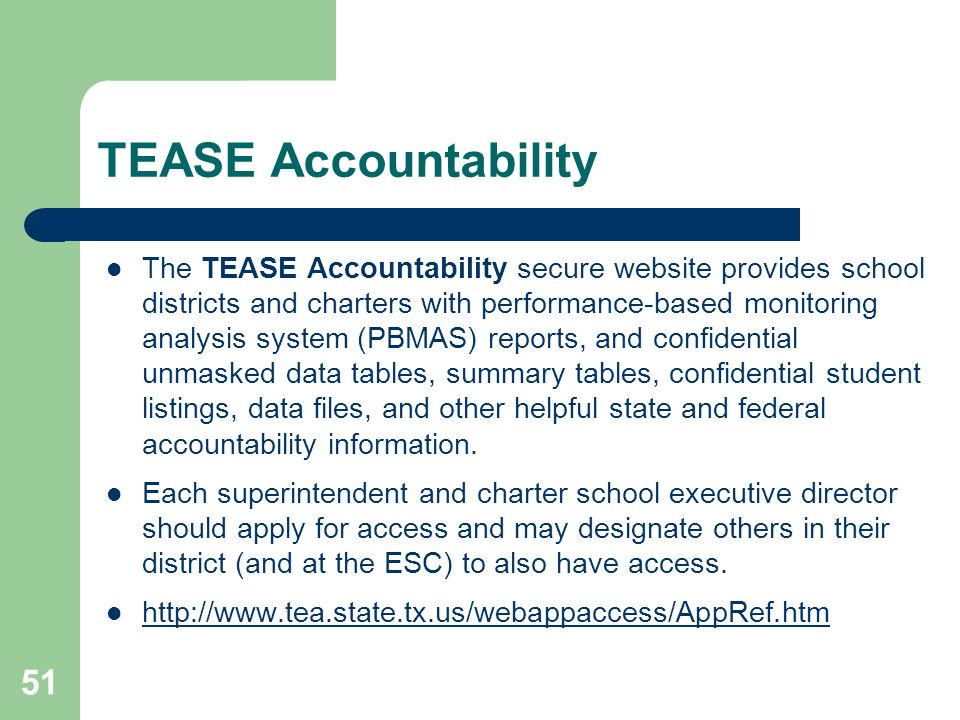 51 TEASE Accountability The TEASE Accountability secure website provides school districts and charters with performance-based monitoring analysis system (PBMAS) reports, and confidential unmasked data tables, summary tables, confidential student listings, data files, and other helpful state and federal accountability information.