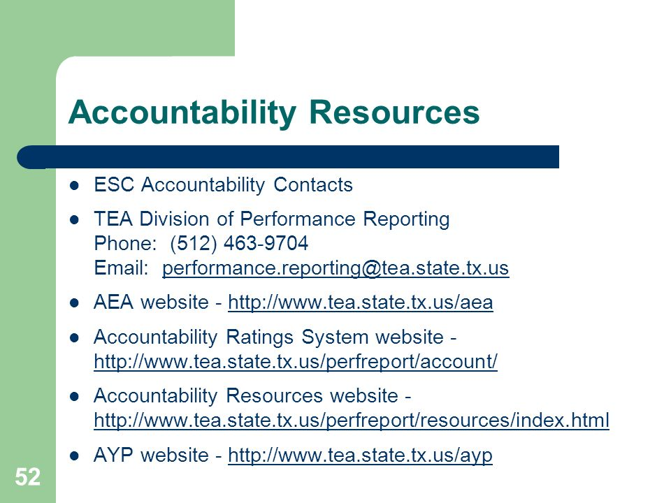 52 Accountability Resources ESC Accountability Contacts TEA Division of Performance Reporting Phone: (512) 463-9704 Email: performance.reporting@tea.state.tx.usperformance.reporting@tea.state.tx.us AEA website - http://www.tea.state.tx.us/aeahttp://www.tea.state.tx.us/aea Accountability Ratings System website - http://www.tea.state.tx.us/perfreport/account/ http://www.tea.state.tx.us/perfreport/account/ Accountability Resources website - http://www.tea.state.tx.us/perfreport/resources/index.html AYP website - http://www.tea.state.tx.us/ayp