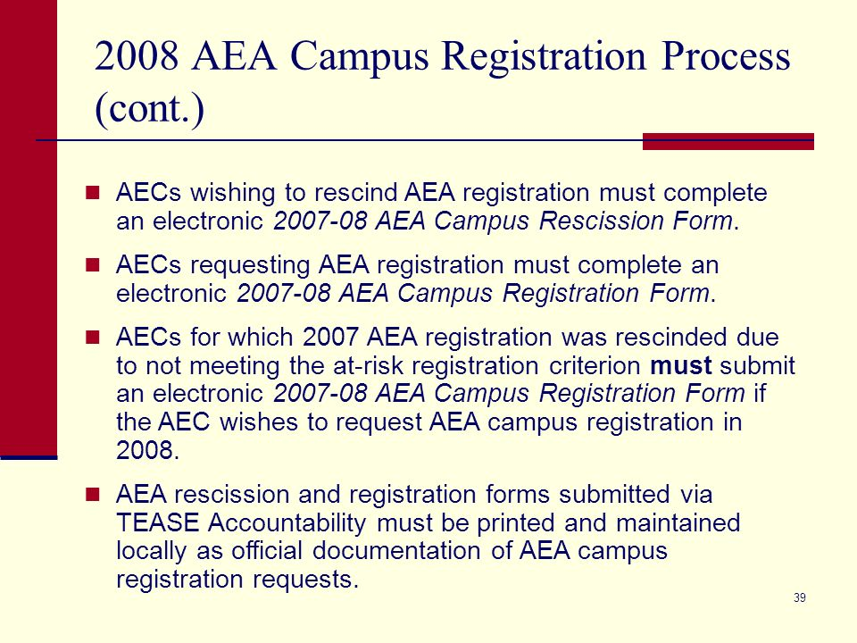 38 2008 AEA Campus Registration Process Beginning in 2008, the AEA campus registration process will be conducted online using the Texas Education Agency Secure Environment (TEASE) Accountability website.
