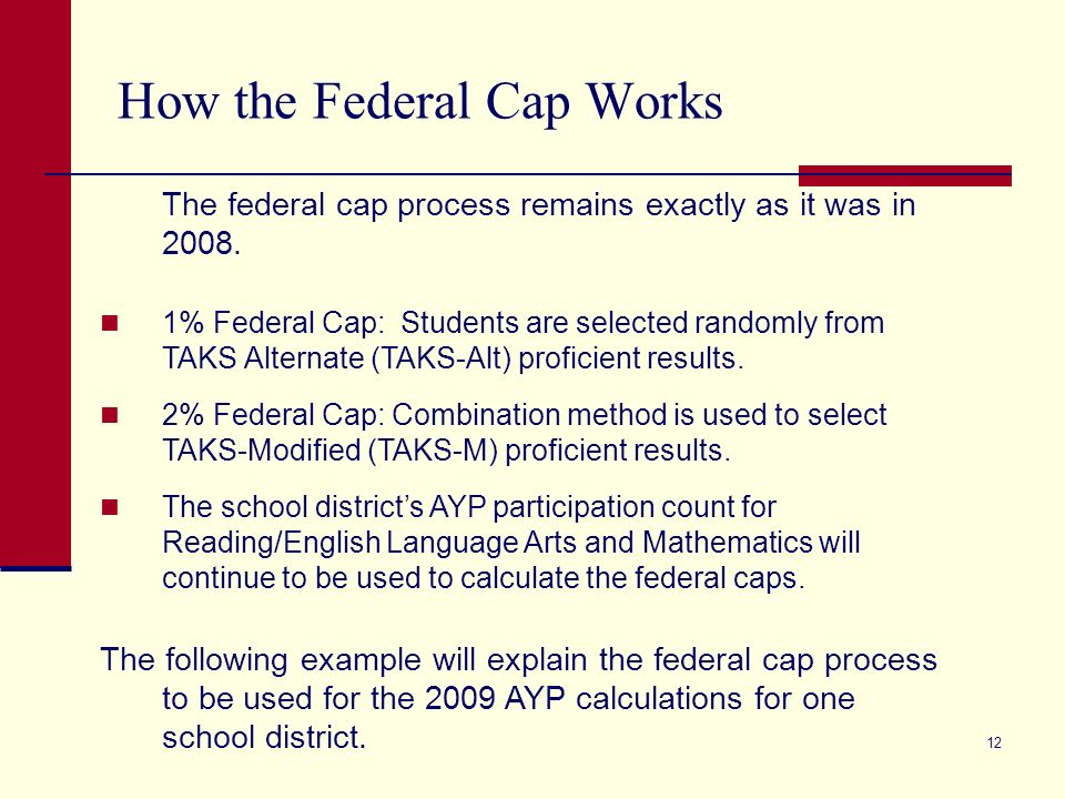 12 How the Federal Cap Works The federal cap process remains exactly as it was in 2008. 1% Federal Cap: Students are selected randomly from TAKS Alter