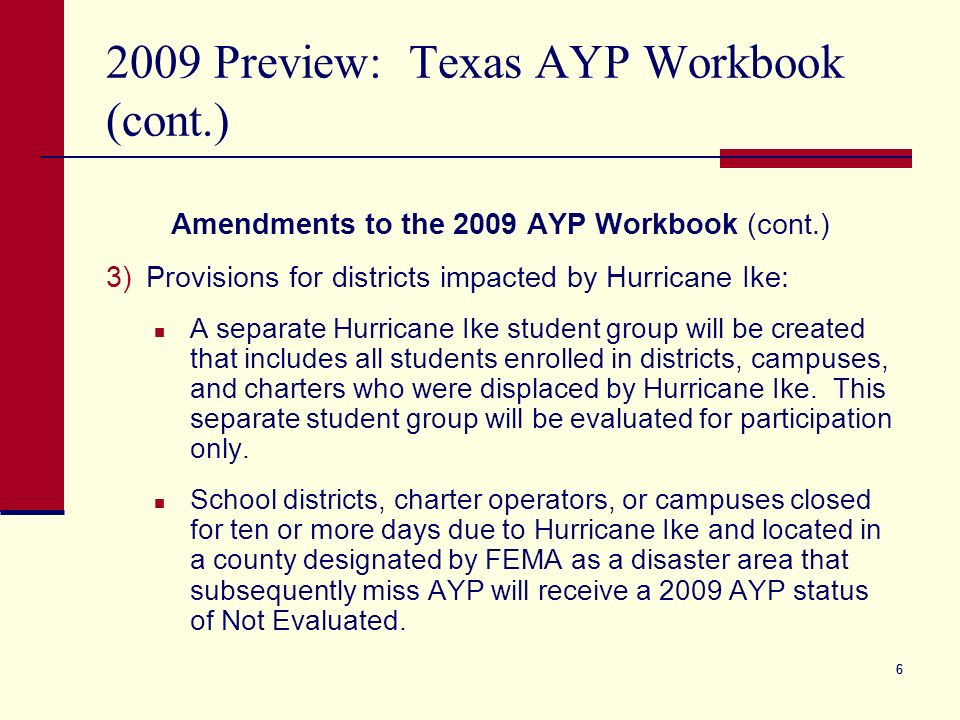 66 2009 Preview: Texas AYP Workbook (cont.) Amendments to the 2009 AYP Workbook (cont.) 3)Provisions for districts impacted by Hurricane Ike: A separa