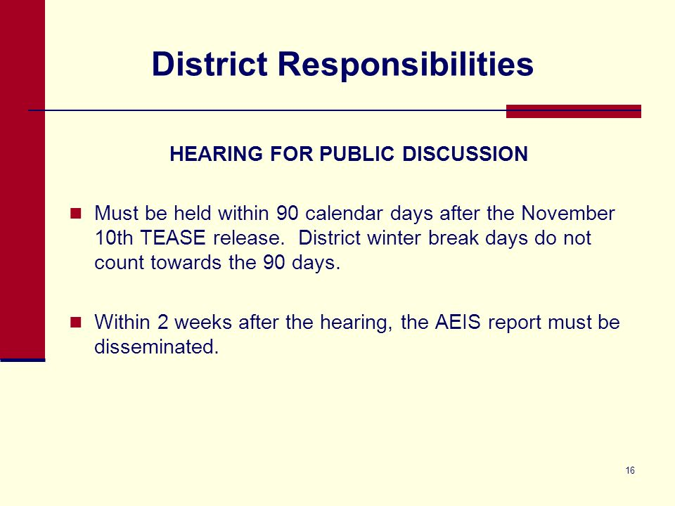 16 District Responsibilities HEARING FOR PUBLIC DISCUSSION Must be held within 90 calendar days after the November 10th TEASE release.