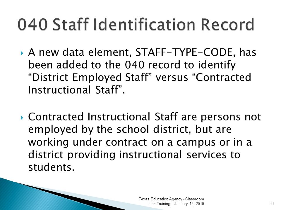 A new data element, STAFF-TYPE-CODE, has been added to the 040 record to identify District Employed Staff versus Contracted Instructional Staff.