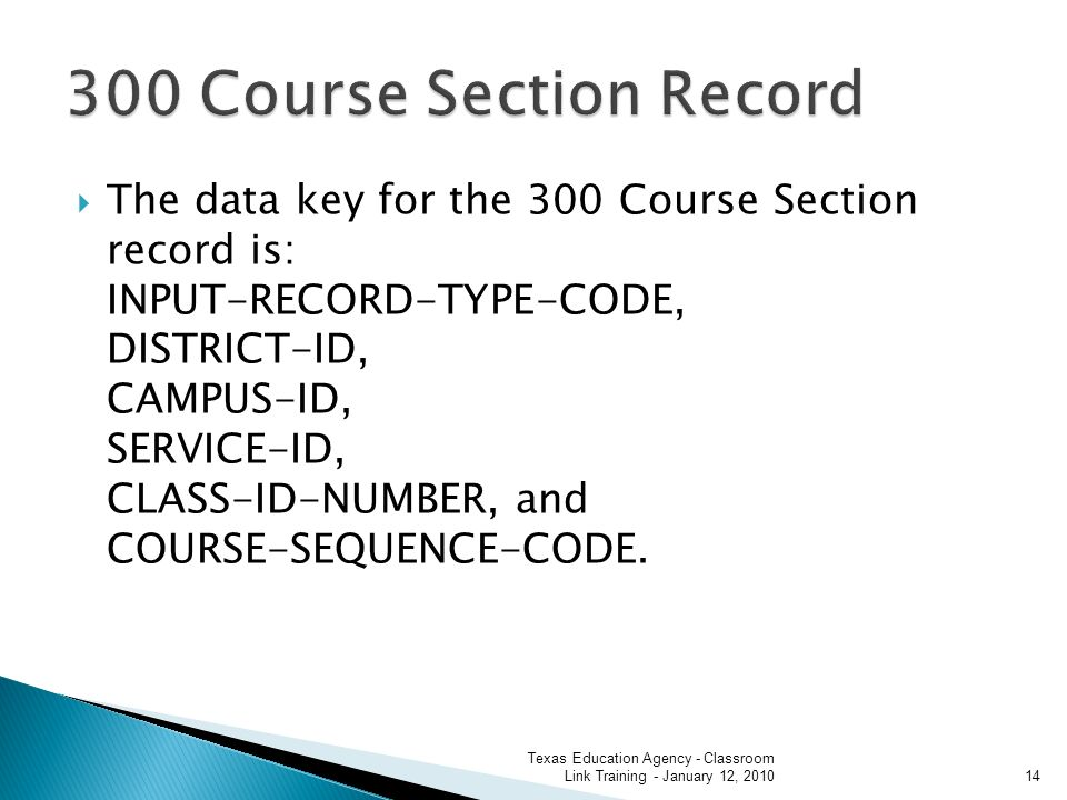 The data key for the 300 Course Section record is: INPUT-RECORD-TYPE-CODE, DISTRICT-ID, CAMPUS-ID, SERVICE-ID, CLASS-ID-NUMBER, and COURSE-SEQUENCE-CODE.