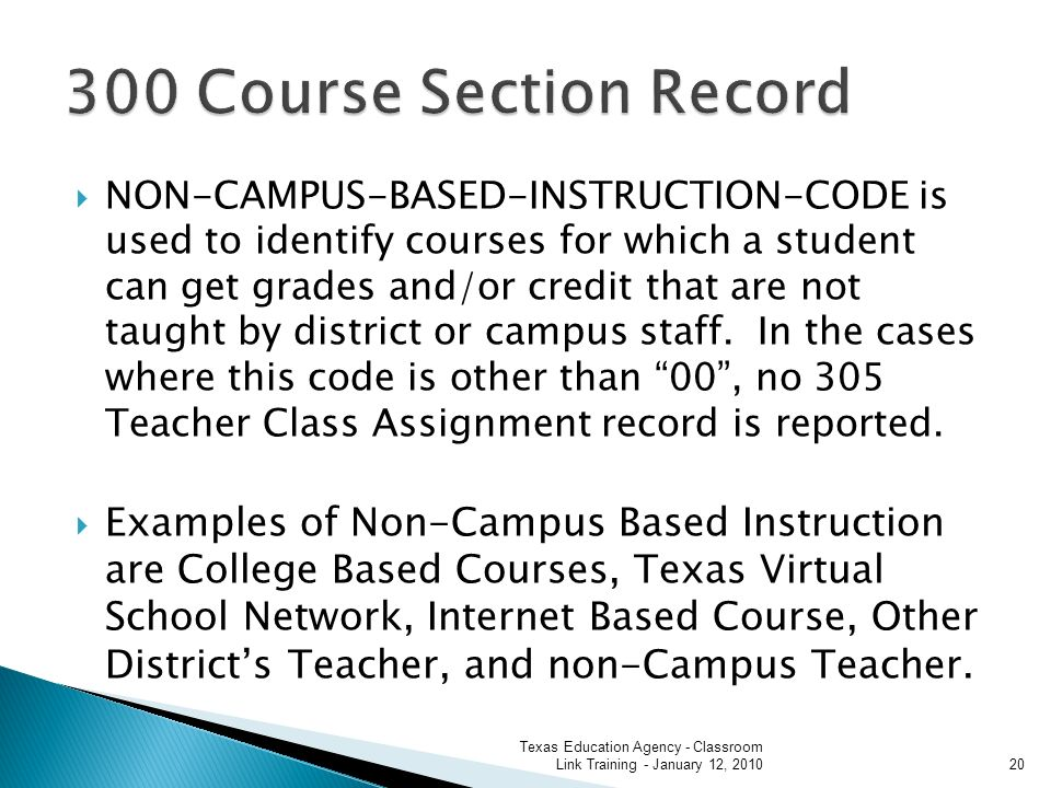 NON-CAMPUS-BASED-INSTRUCTION-CODE is used to identify courses for which a student can get grades and/or credit that are not taught by district or campus staff.