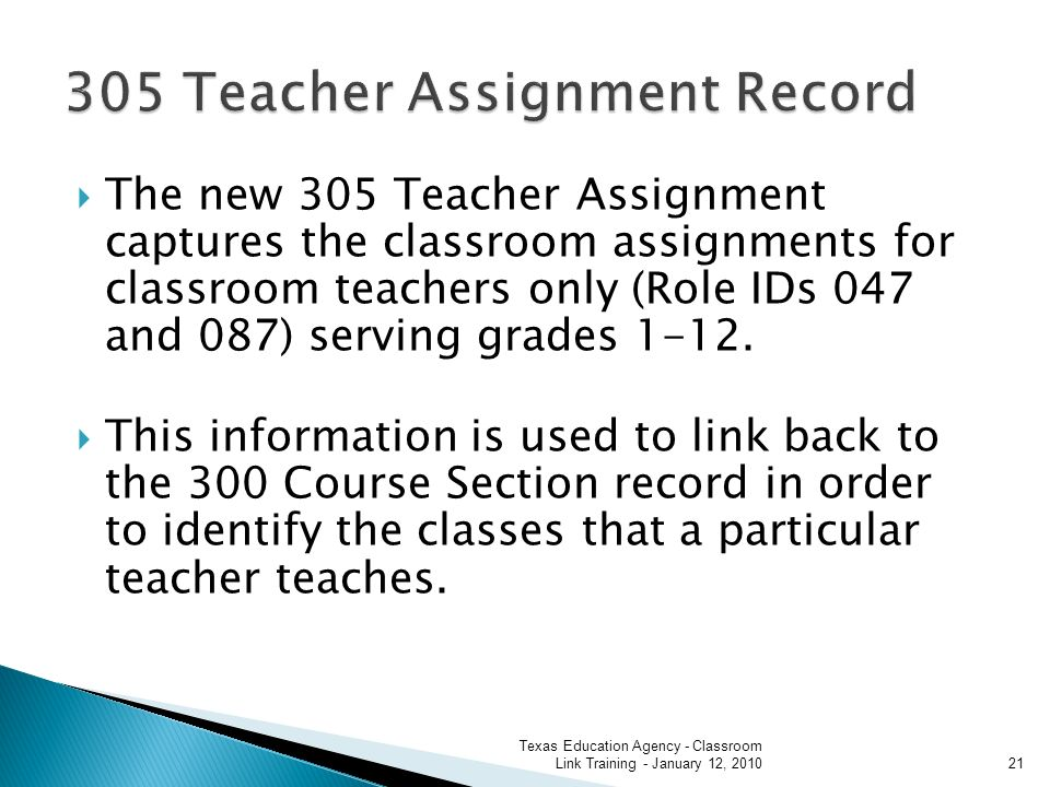 The new 305 Teacher Assignment captures the classroom assignments for classroom teachers only (Role IDs 047 and 087) serving grades 1-12.
