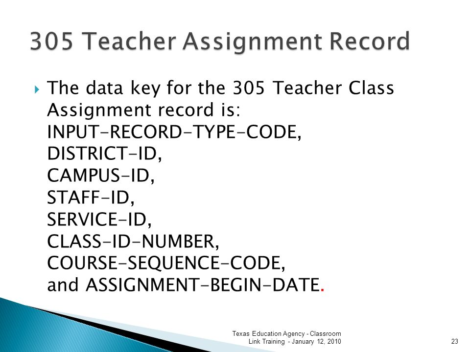 The data key for the 305 Teacher Class Assignment record is: INPUT-RECORD-TYPE-CODE, DISTRICT-ID, CAMPUS-ID, STAFF-ID, SERVICE-ID, CLASS-ID-NUMBER, COURSE-SEQUENCE-CODE, and ASSIGNMENT-BEGIN-DATE.