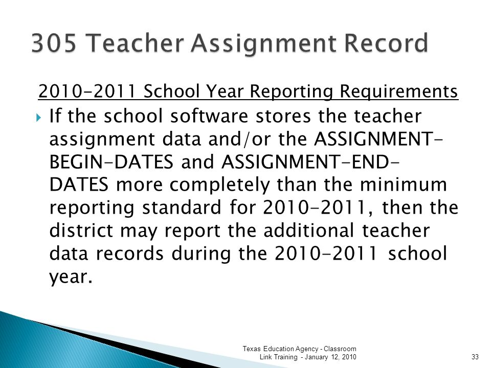 2010-2011 School Year Reporting Requirements If the school software stores the teacher assignment data and/or the ASSIGNMENT- BEGIN-DATES and ASSIGNMENT-END- DATES more completely than the minimum reporting standard for 2010-2011, then the district may report the additional teacher data records during the 2010-2011 school year.