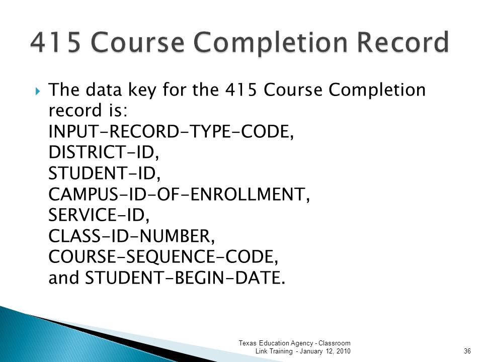 The data key for the 415 Course Completion record is: INPUT-RECORD-TYPE-CODE, DISTRICT-ID, STUDENT-ID, CAMPUS-ID-OF-ENROLLMENT, SERVICE-ID, CLASS-ID-NUMBER, COURSE-SEQUENCE-CODE, and STUDENT-BEGIN-DATE.