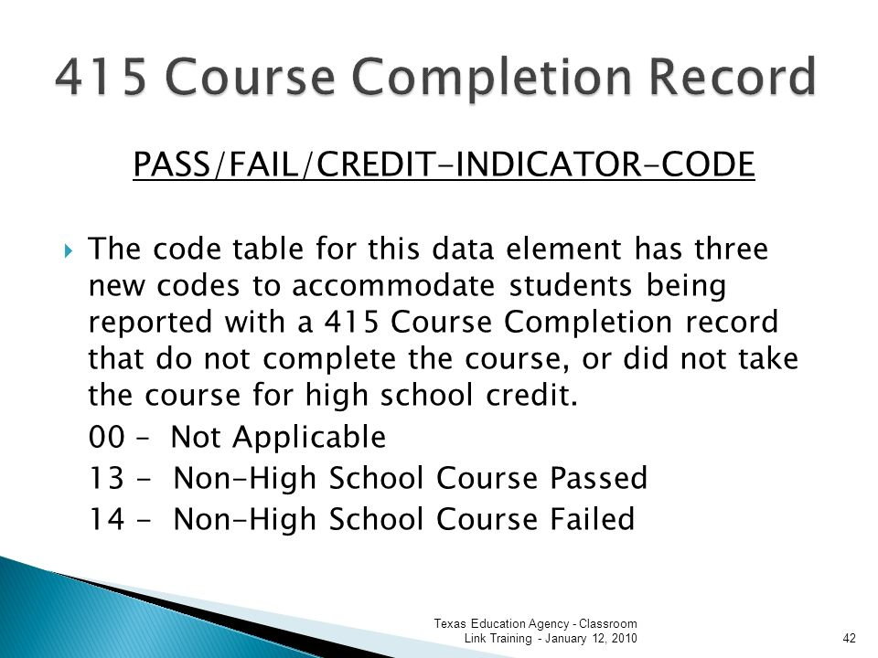 PASS/FAIL/CREDIT-INDICATOR-CODE The code table for this data element has three new codes to accommodate students being reported with a 415 Course Completion record that do not complete the course, or did not take the course for high school credit.