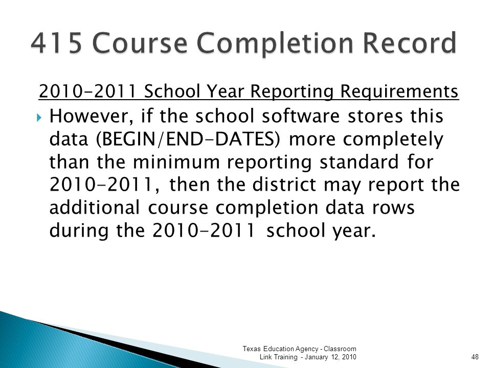 2010-2011 School Year Reporting Requirements However, if the school software stores this data (BEGIN/END-DATES) more completely than the minimum reporting standard for 2010-2011, then the district may report the additional course completion data rows during the 2010-2011 school year.