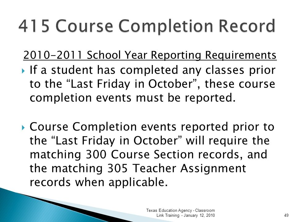 2010-2011 School Year Reporting Requirements If a student has completed any classes prior to the Last Friday in October, these course completion events must be reported.