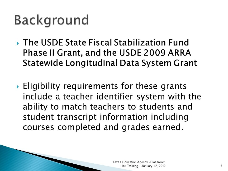 The USDE State Fiscal Stabilization Fund Phase II Grant, and the USDE 2009 ARRA Statewide Longitudinal Data System Grant Eligibility requirements for these grants include a teacher identifier system with the ability to match teachers to students and student transcript information including courses completed and grades earned.