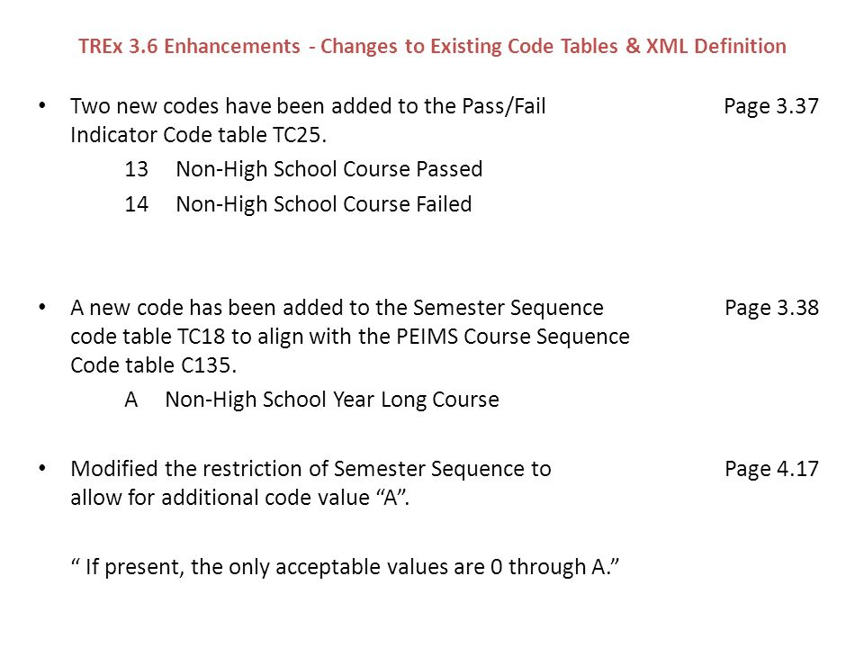 TREx 3.6 Enhancements - Changes to Existing Code Tables & XML Definition Two new codes have been added to the Pass/Fail Page 3.37 Indicator Code table TC25.