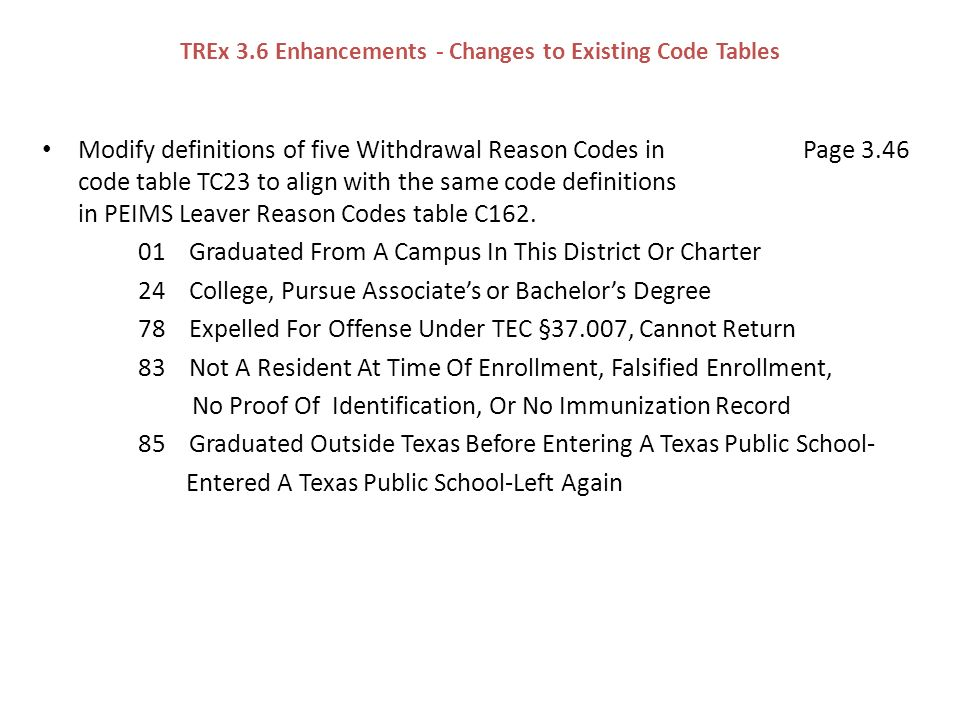 TREx 3.6 Enhancements - Changes to Existing Code Tables Modify definitions of five Withdrawal Reason Codes in Page 3.46 code table TC23 to align with the same code definitions in PEIMS Leaver Reason Codes table C162.