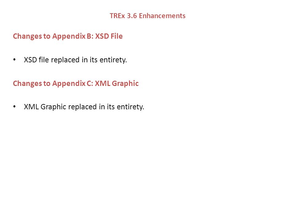 TREx 3.6 Enhancements Changes to Appendix B: XSD File XSD file replaced in its entirety.