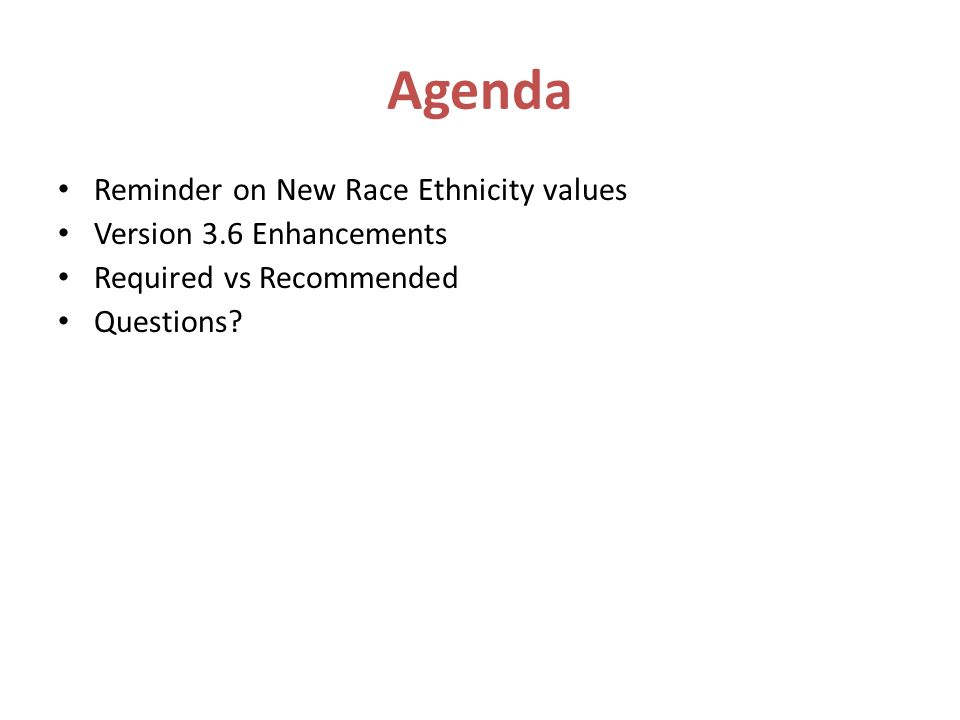 Agenda Reminder on New Race Ethnicity values Version 3.6 Enhancements Required vs Recommended Questions